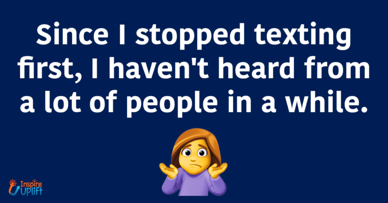 Since I stopped texting first, I haven't heard from a lot of people in a while.