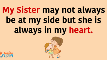 My Sister may not always be at my side but she is always in my heart.