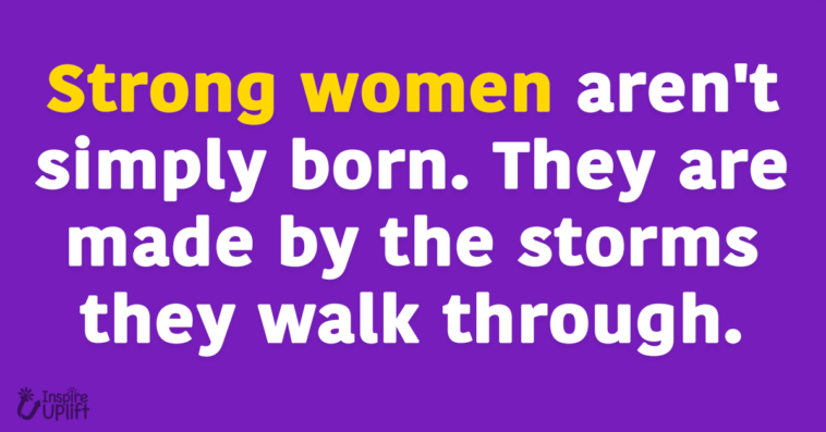 Strong women aren't simply born. They are made by the storms they walk through.