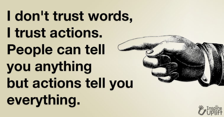 I don't trust words, I trust actions. People can tell you anything but actions tell you everything.
