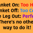 Blanket On: Too Hot, Blanket Off: Too Cold, One Leg Out: Perfect! There's no other way to do it!