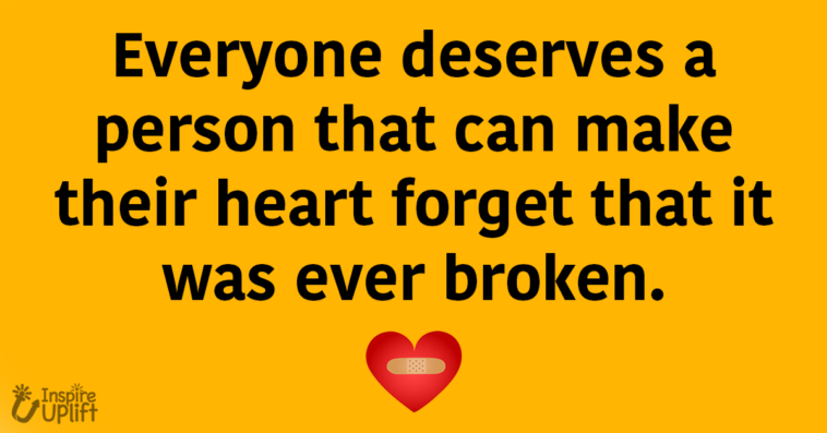Everyone deserves a person that can make their heart forget that it was ever broken