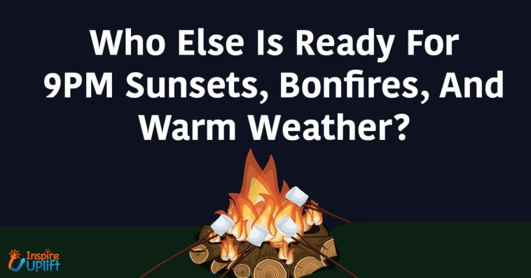 Who Else Is Ready For 9PM Sunsets, Bonfires, And Warm Weather?