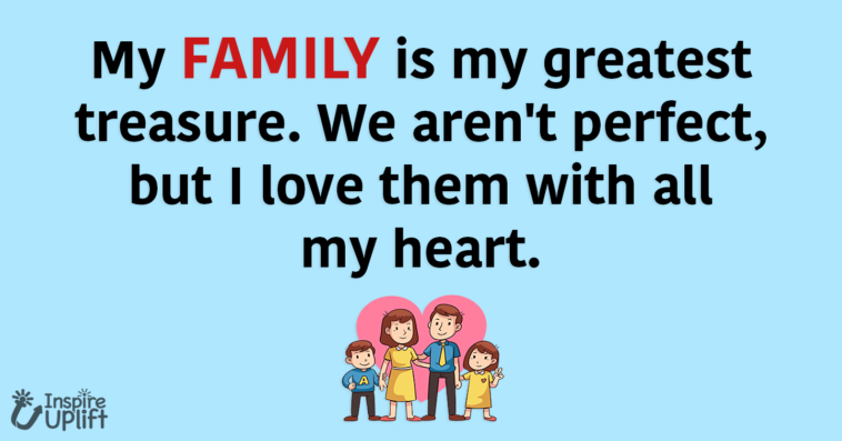 My FAMILY is my greatest treasure. We aren't perfect, but I love them with all my heart.