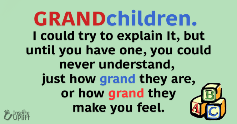 GRANDchildren. I could try to explain It, but until you have one, you could never understand, just how grand they are, or how grand they make you feel.