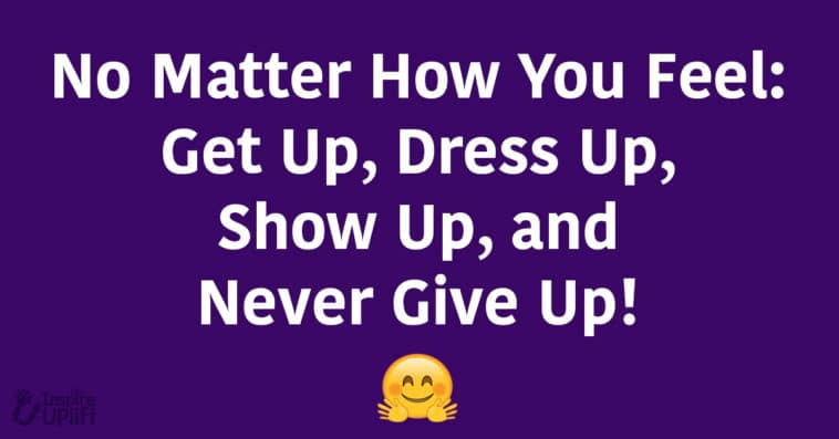 No Matter How You Feel: Get Up, Dress Up, Show Up, and Never Give Up!