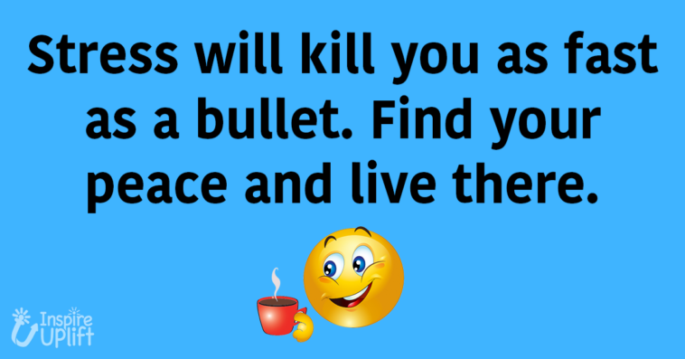 Stress will kill you as fast as a bullet. Find your peace and live there