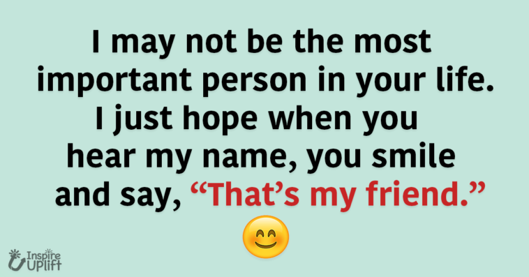 """I may not be the most important person in your life. I just hope when you hear my name, you smile and say, """"That's my friend."""""""