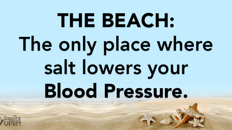 The beach the only place where salt lowers your blood pressure.