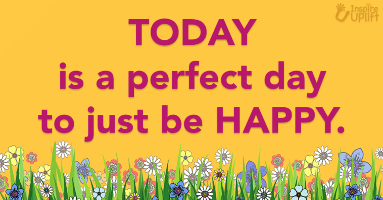 today is a perfect day to just be happy