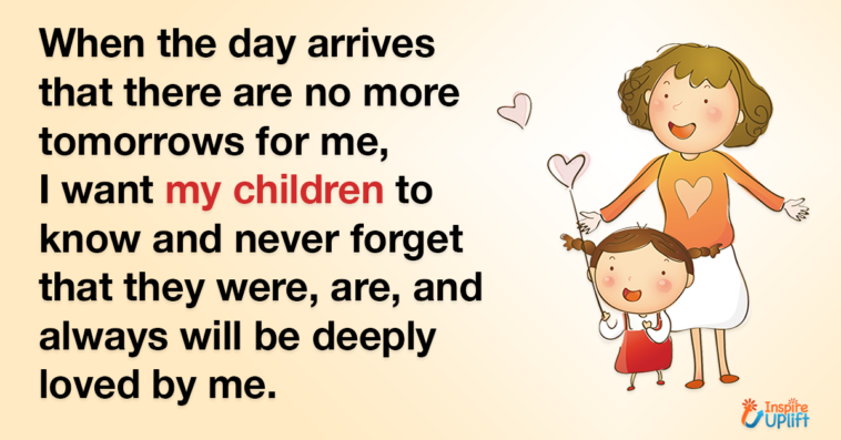 When the day arrives that there are no more tomorrows for me, I want my children to know and never forget that they were, are, and always will be deeply loved by me.