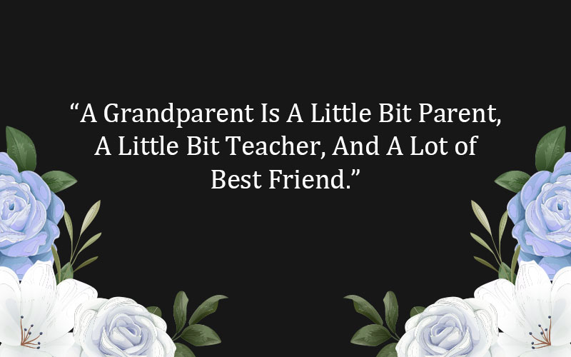 """A Grandparent Is A Little Bit Parent, A Little Bit Teacher, And A Lot of Best Friend."""