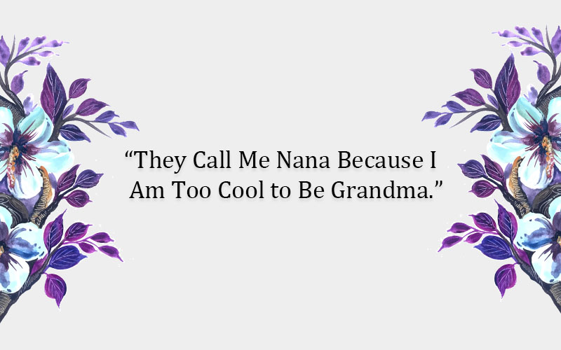 """They Call Me Nana Because I Am Too Cool to Be Grandma."""