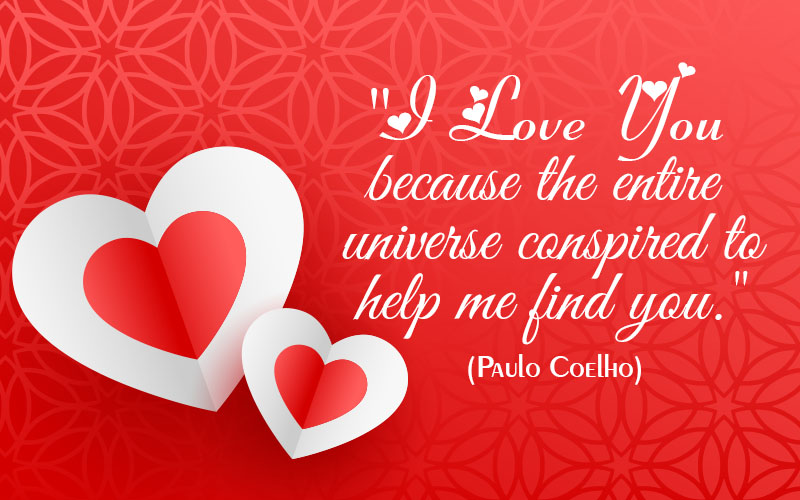 I love you because the entire universe conspired to help me find you.