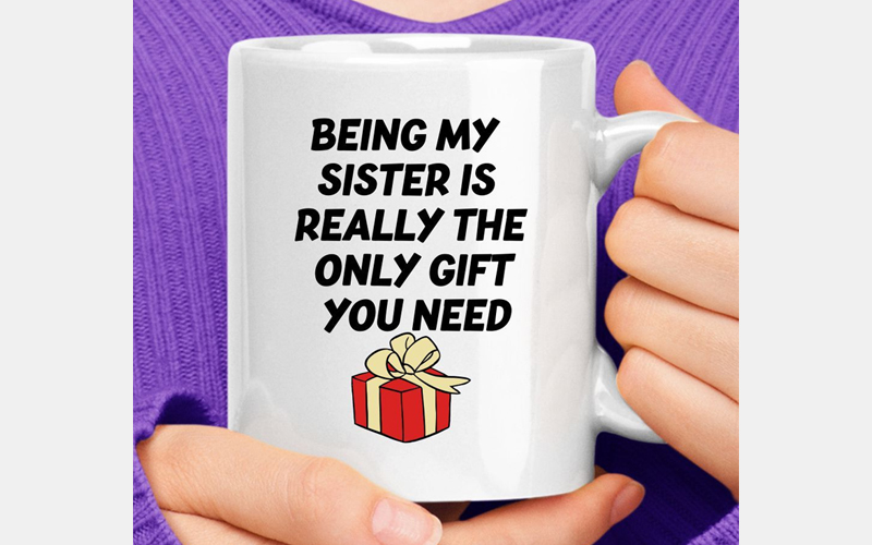 Being My Sister Is Really The Only Gift You Need Mug